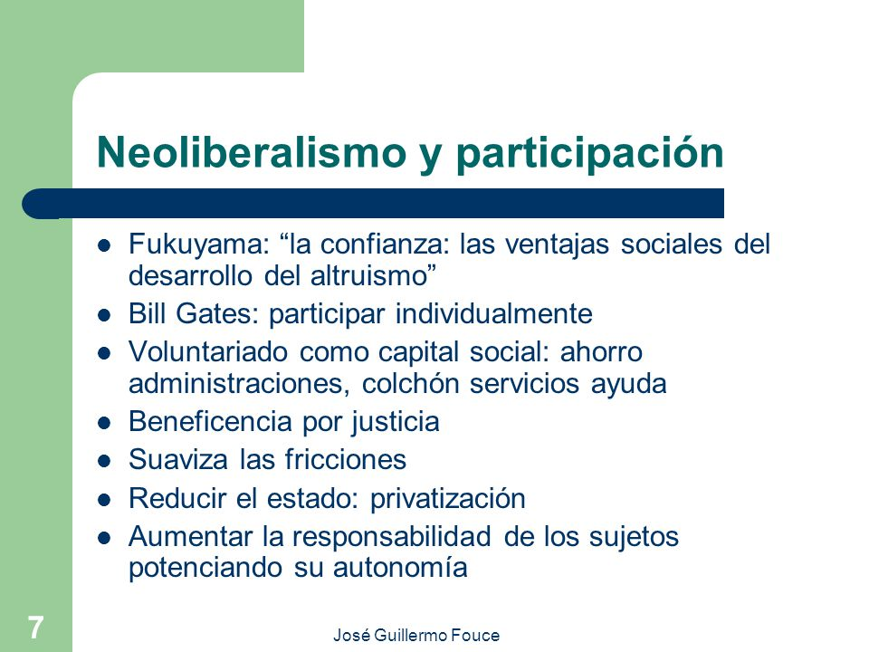 José Guillermo Fouce 7 Neoliberalismo y participación Fukuyama: la confianza: las ventajas sociales del desarrollo del altruismo Bill Gates: participa