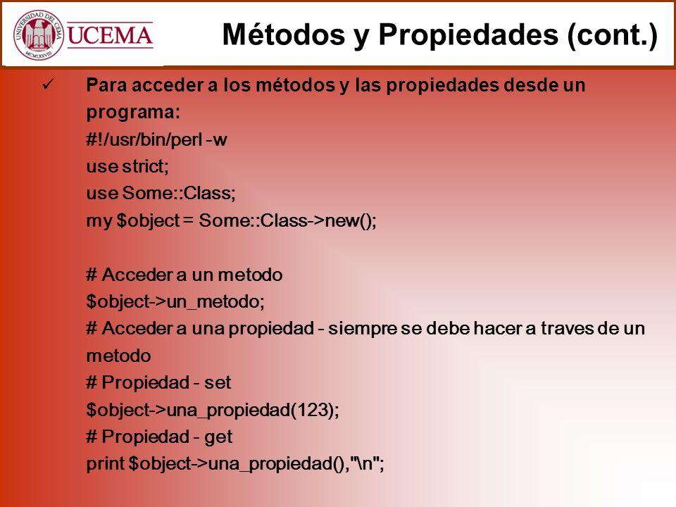 Para acceder a los métodos y las propiedades desde un programa: #!/usr/bin/perl -w use strict; use Some::Class; my $object = Some::Class->new(); # Acceder a un metodo $object->un_metodo; # Acceder a una propiedad - siempre se debe hacer a traves de un metodo # Propiedad - set $object->una_propiedad(123); # Propiedad - get print $object->una_propiedad(), \n ; Métodos y Propiedades (cont.)