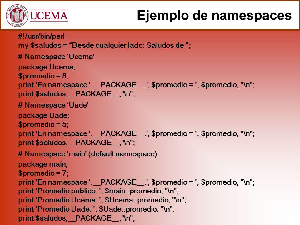 Ejemplo de namespaces #!/usr/bin/perl my $saludos = Desde cualquier lado: Saludos de ; # Namespace Ucema package Ucema; $promedio = 8; print En namespace .__PACKAGE__. , $promedio = , $promedio, \n ; print $saludos,__PACKAGE__, \n ; # Namespace Uade package Uade; $promedio = 5; print En namespace .__PACKAGE__. , $promedio = , $promedio, \n ; print $saludos,__PACKAGE__, \n ; # Namespace main (default namespace) package main; $promedio = 7; print En namespace .__PACKAGE__. , $promedio = , $promedio, \n ; print Promedio publico: , $main::promedio, \n ; print Promedio Ucema: , $Ucema::promedio, \n ; print Promedio Uade: , $Uade::promedio, \n ; print $saludos,__PACKAGE__, \n ;