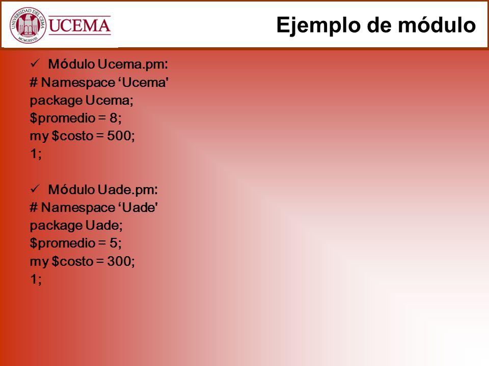 Ejemplo de módulo (cont.) Programa programa.pl: #!/usr/bin/perl use strict; use Ucema; use Uade; my $promedio = 7; print Mi promedio: , $promedio, \n ; print Promedio de Ucema: , $Ucema::promedio, \n ; print Promedio de Uade: , $Uade::promedio, \n ; print Los costos de las Universidad fueron declarados con my :\n ; print $Ucema::costo no es accesible desde aca , \n ; print $Uade::costo tampoco , \n ; La linea use Ucema; busca el archivo de nombre Ucema con extensión.pm, y luego importa el namespace Ucema con todos los subrutinas y variables públicas que tenga este módulo.