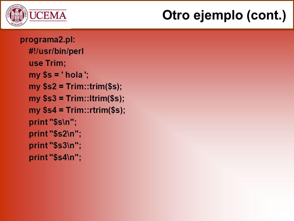 programa2.pl: #!/usr/bin/perl use Trim; my $s = hola ; my $s2 = Trim::trim($s); my $s3 = Trim::ltrim($s); my $s4 = Trim::rtrim($s); print $s\n ; print $s2\n ; print $s3\n ; print $s4\n ; Otro ejemplo (cont.)
