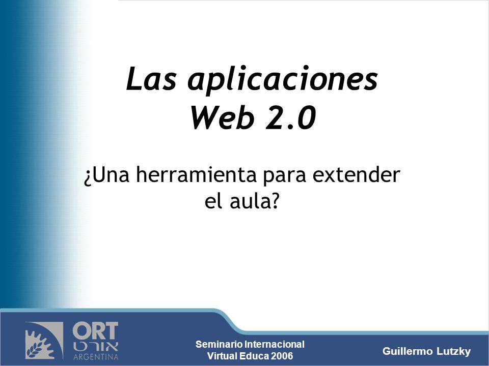 Guillermo Lutzky Seminario Internacional Virtual Educa 2006 Las aplicaciones Web 2.0 ¿Una herramienta para extender el aula?