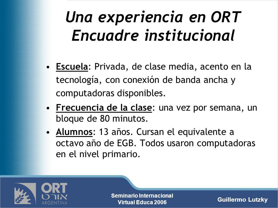 Guillermo Lutzky Seminario Internacional Virtual Educa 2006 Una experiencia en ORT Encuadre institucional Escuela: Privada, de clase media, acento en