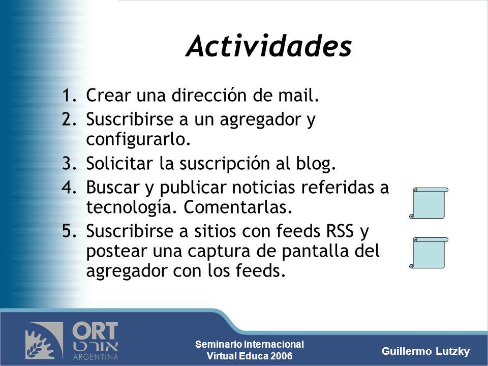 Guillermo Lutzky Seminario Internacional Virtual Educa 2006 Actividades 1.Crear una dirección de mail. 2.Suscribirse a un agregador y configurarlo. 3.