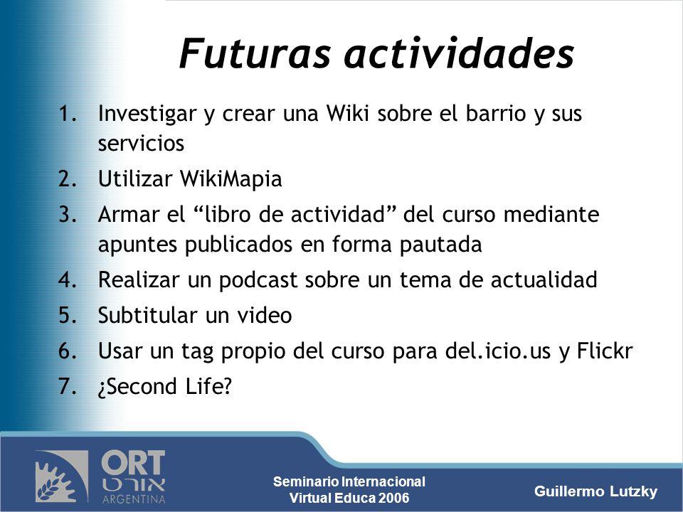Guillermo Lutzky Seminario Internacional Virtual Educa 2006 Futuras actividades 1.Investigar y crear una Wiki sobre el barrio y sus servicios 2.Utiliz