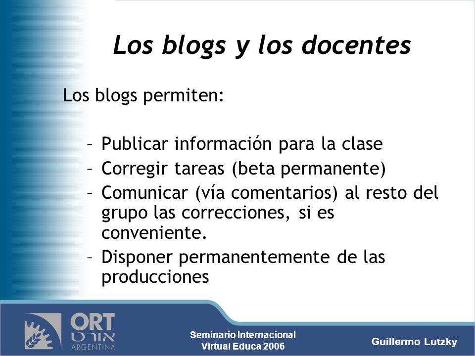Guillermo Lutzky Seminario Internacional Virtual Educa 2006 Los blogs y los docentes Los blogs permiten: –Publicar información para la clase –Corregir