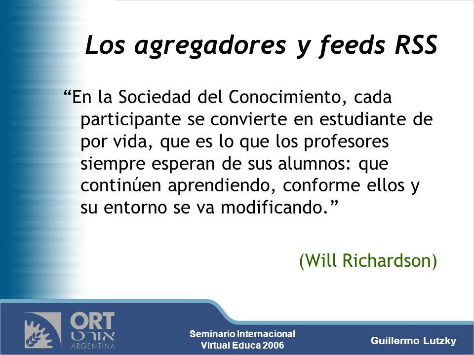 Guillermo Lutzky Seminario Internacional Virtual Educa 2006 Los agregadores y feeds RSS En la Sociedad del Conocimiento, cada participante se conviert