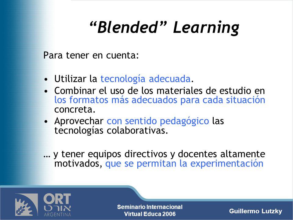 Guillermo Lutzky Seminario Internacional Virtual Educa 2006 Blended Learning Para tener en cuenta: Utilizar la tecnología adecuada. Combinar el uso de