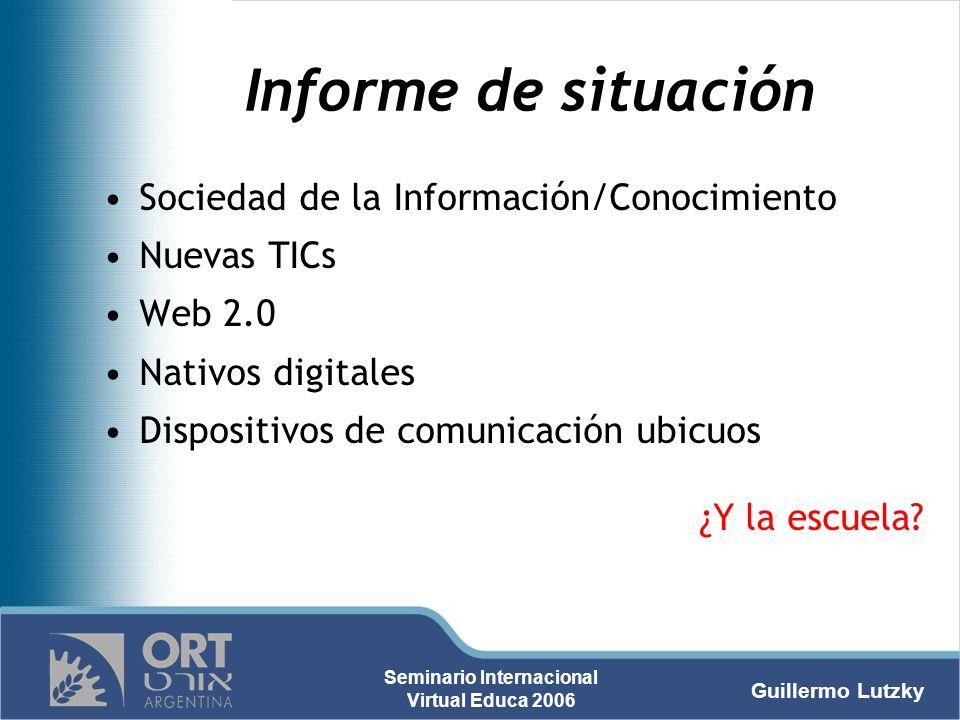 Guillermo Lutzky Seminario Internacional Virtual Educa 2006 Informe de situación Sociedad de la Información/Conocimiento Nuevas TICs Web 2.0 Nativos d