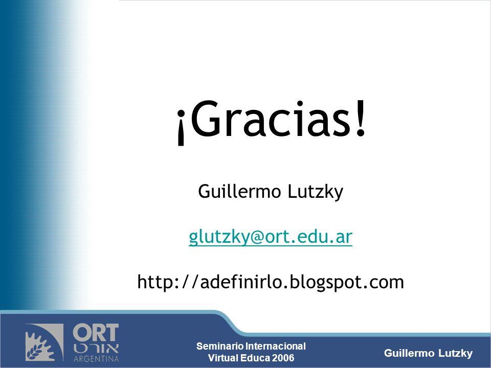 Guillermo Lutzky Seminario Internacional Virtual Educa 2006 ¡Gracias! Guillermo Lutzky glutzky@ort.edu.ar http://adefinirlo.blogspot.com