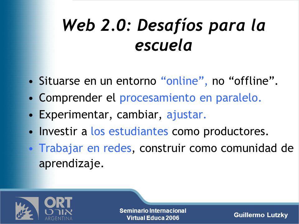 Guillermo Lutzky Seminario Internacional Virtual Educa 2006 Web 2.0: Desafíos para la escuela Situarse en un entorno online, no offline. Comprender el