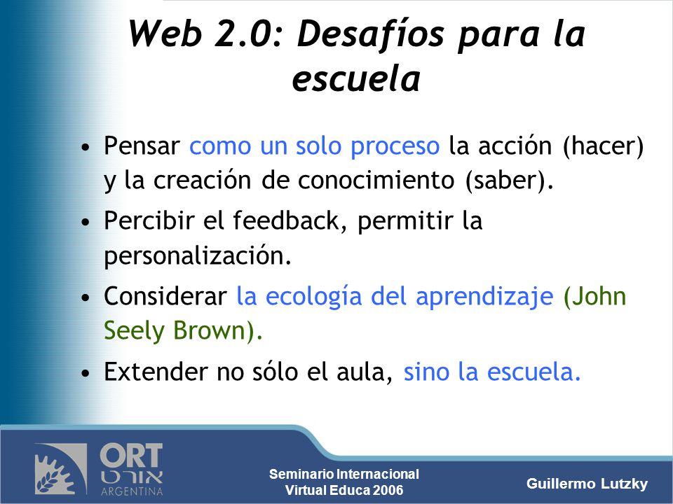 Guillermo Lutzky Seminario Internacional Virtual Educa 2006 Web 2.0: Desafíos para la escuela Pensar como un solo proceso la acción (hacer) y la creac