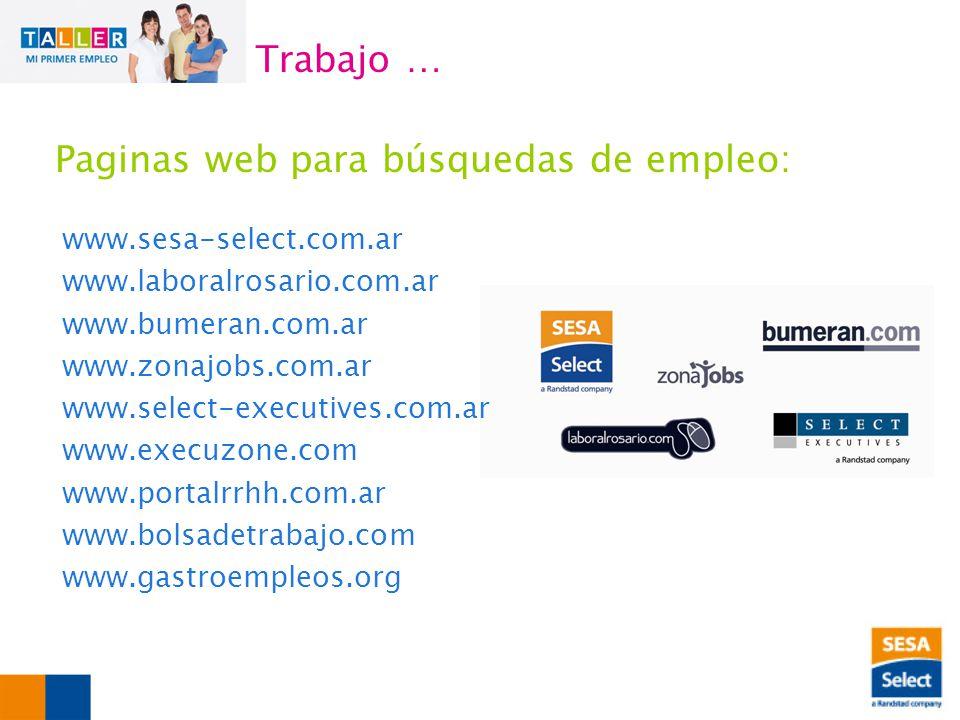 www.sesa-select.com.ar www.laboralrosario.com.ar www.bumeran.com.ar www.zonajobs.com.ar www.select-executives.com.ar www.execuzone.com www.portalrrhh.com.ar www.bolsadetrabajo.com www.gastroempleos.org Trabajo … Paginas web para búsquedas de empleo: