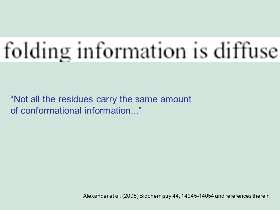 Alexander et al. (2005) Biochemistry 44, 14045-14054 and references therein Not all the residues carry the same amount of conformational information..