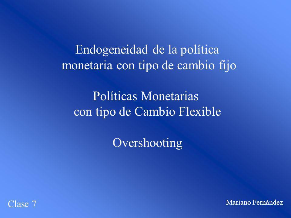 Endogeneidad de la política monetaria con tipo de cambio fijo Políticas Monetarias con tipo de Cambio Flexible Overshooting Clase 7 Mariano Fernández