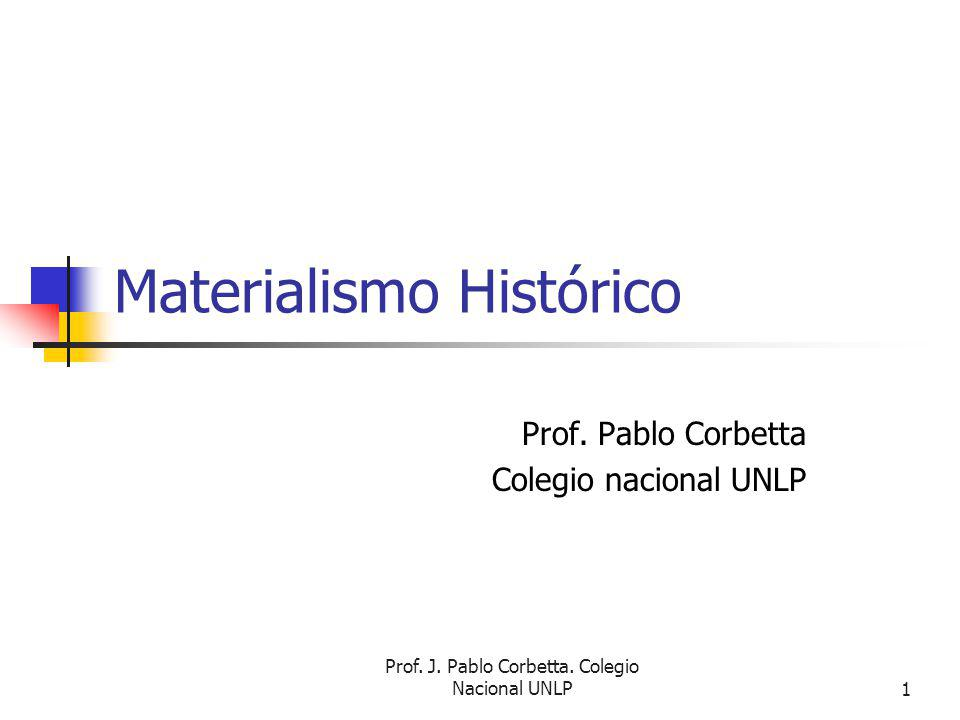 Prof.J. Pablo Corbetta. Colegio Nacional UNLP1 Materialismo Histórico Prof.