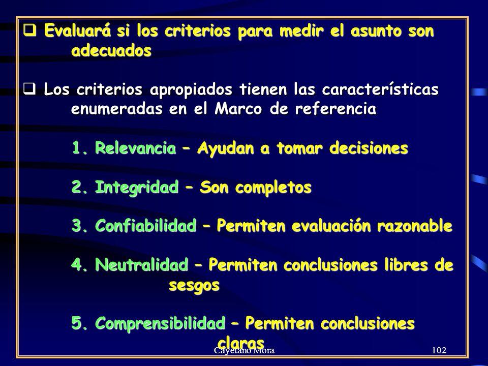 Cayetano Mora102 Evaluará si los criterios para medir el asunto son adecuados Evaluará si los criterios para medir el asunto son adecuados Los criterios apropiados tienen las características enumeradas en el Marco de referencia Los criterios apropiados tienen las características enumeradas en el Marco de referencia 1.