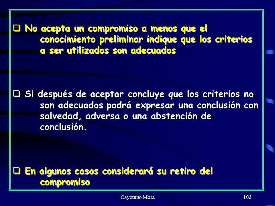 Cayetano Mora103 No acepta un compromiso a menos que el conocimiento preliminar indique que los criterios a ser utilizados son adecuados No acepta un compromiso a menos que el conocimiento preliminar indique que los criterios a ser utilizados son adecuados Si después de aceptar concluye que los criterios no son adecuados podrá expresar una conclusión con salvedad, adversa o una abstención de conclusión.