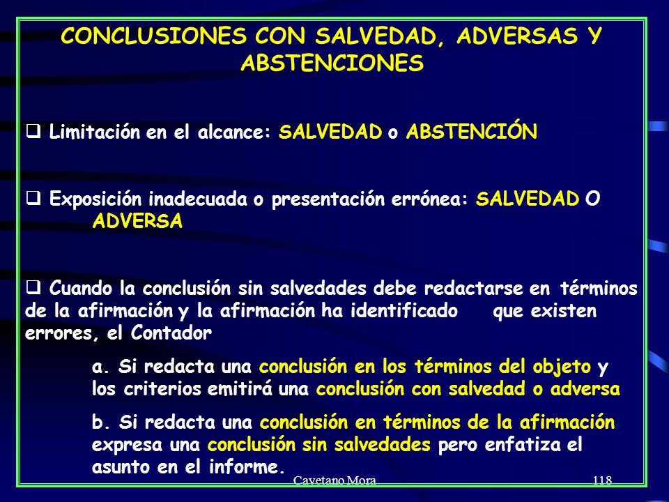 Cayetano Mora118 CONCLUSIONES CON SALVEDAD, ADVERSAS Y ABSTENCIONES Limitación en el alcance: SALVEDAD o ABSTENCIÓN Exposición inadecuada o presentación errónea: SALVEDAD O ADVERSA Cuando la conclusión sin salvedades debe redactarse en términos de la afirmación y la afirmación ha identificado que existen errores, el Contador a.