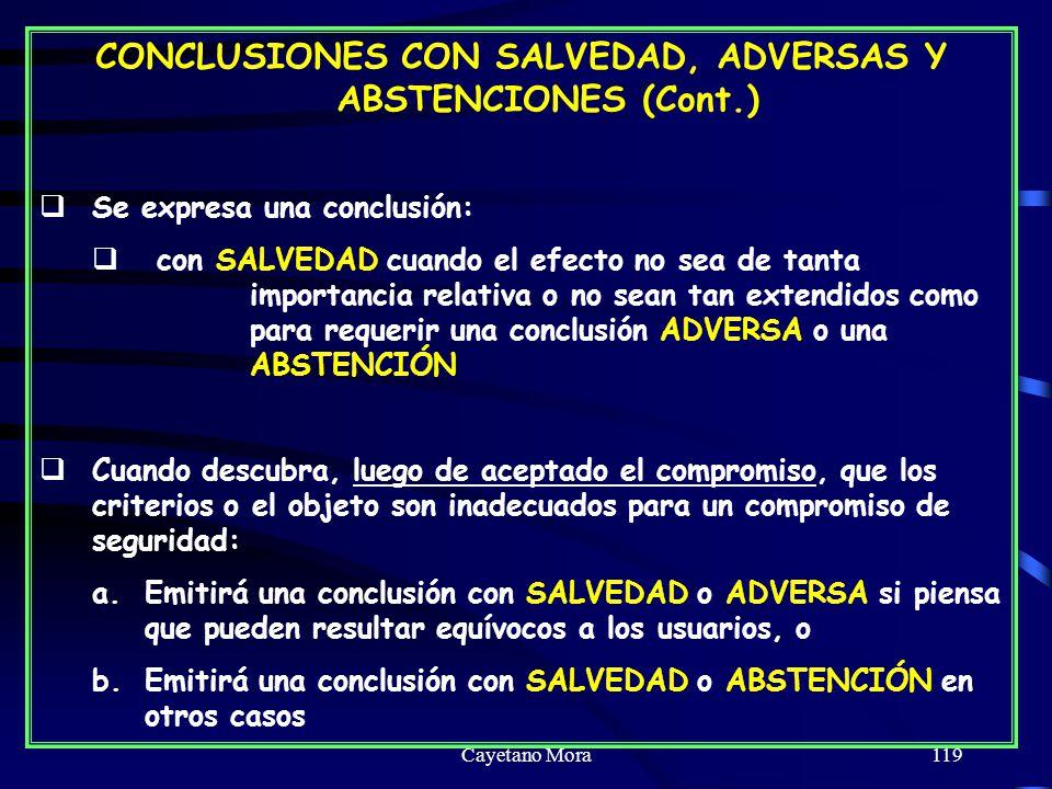 Cayetano Mora119 CONCLUSIONES CON SALVEDAD, ADVERSAS Y ABSTENCIONES (Cont.) Se expresa una conclusión: con SALVEDAD cuando el efecto no sea de tanta importancia relativa o no sean tan extendidos como para requerir una conclusión ADVERSA o una ABSTENCIÓN Cuando descubra, luego de aceptado el compromiso, que los criterios o el objeto son inadecuados para un compromiso de seguridad: a.Emitirá una conclusión con SALVEDAD o ADVERSA si piensa que pueden resultar equívocos a los usuarios, o b.Emitirá una conclusión con SALVEDAD o ABSTENCIÓN en otros casos