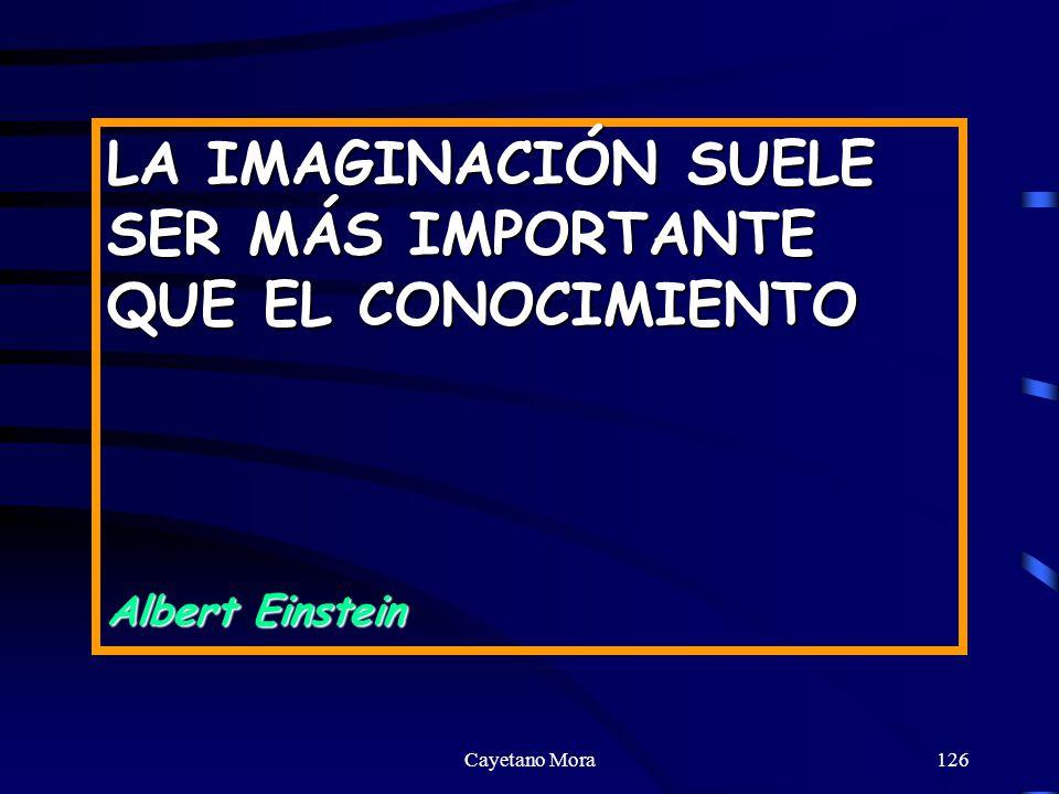 Cayetano Mora126 LA IMAGINACIÓN SUELE SER MÁS IMPORTANTE QUE EL CONOCIMIENTO Albert Einstein