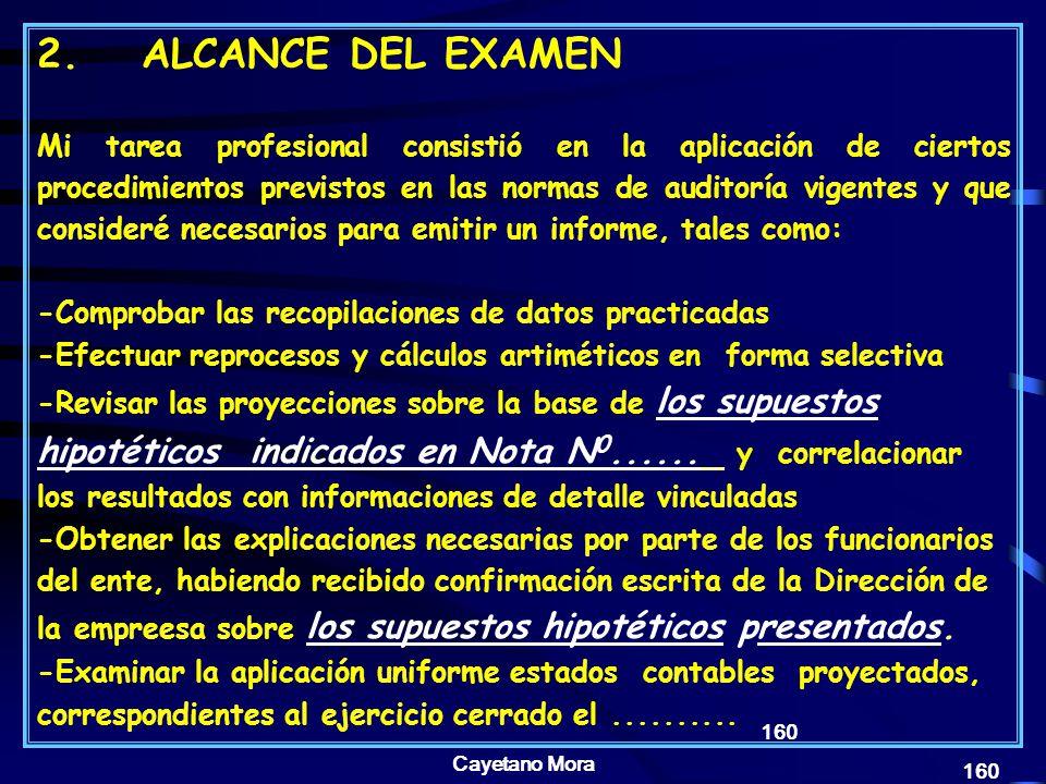 Cayetano Mora 160 2.ALCANCE DEL EXAMEN Mi tarea profesional consistió en la aplicación de ciertos procedimientos previstos en las normas de auditoría vigentes y que consideré necesarios para emitir un informe, tales como: -Comprobar las recopilaciones de datos practicadas -Efectuar reprocesos y cálculos artiméticos en forma selectiva -Revisar las proyecciones sobre la base de los supuestos hipotéticos indicados en Nota N 0......