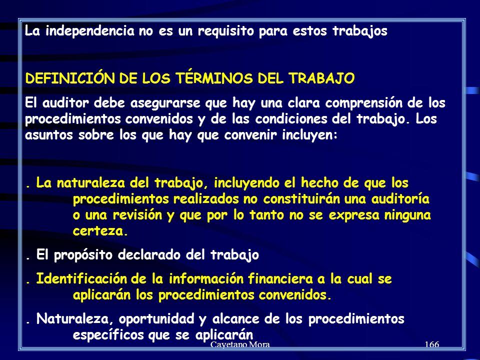 Cayetano Mora166 La independencia no es un requisito para estos trabajos DEFINICIÓN DE LOS TÉRMINOS DEL TRABAJO El auditor debe asegurarse que hay una clara comprensión de los procedimientos convenidos y de las condiciones del trabajo.