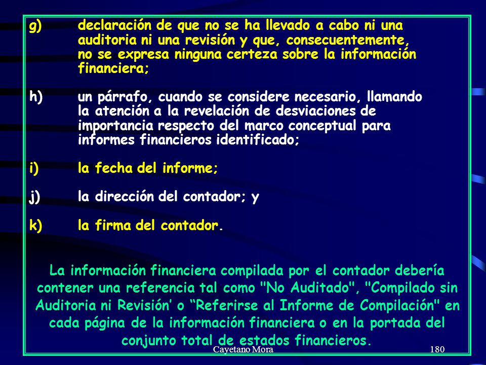 Cayetano Mora180 g)declaración de que no se ha llevado a cabo ni una auditoria ni una revisión y que, consecuentemente, no se expresa ninguna certeza sobre la información financiera; h)un párrafo, cuando se considere necesario, llamando la atención a la revelación de desviaciones de importancia respecto del marco conceptual para informes financieros identificado; i)la fecha del informe; j)la dirección del contador; y k)la firma del contador.