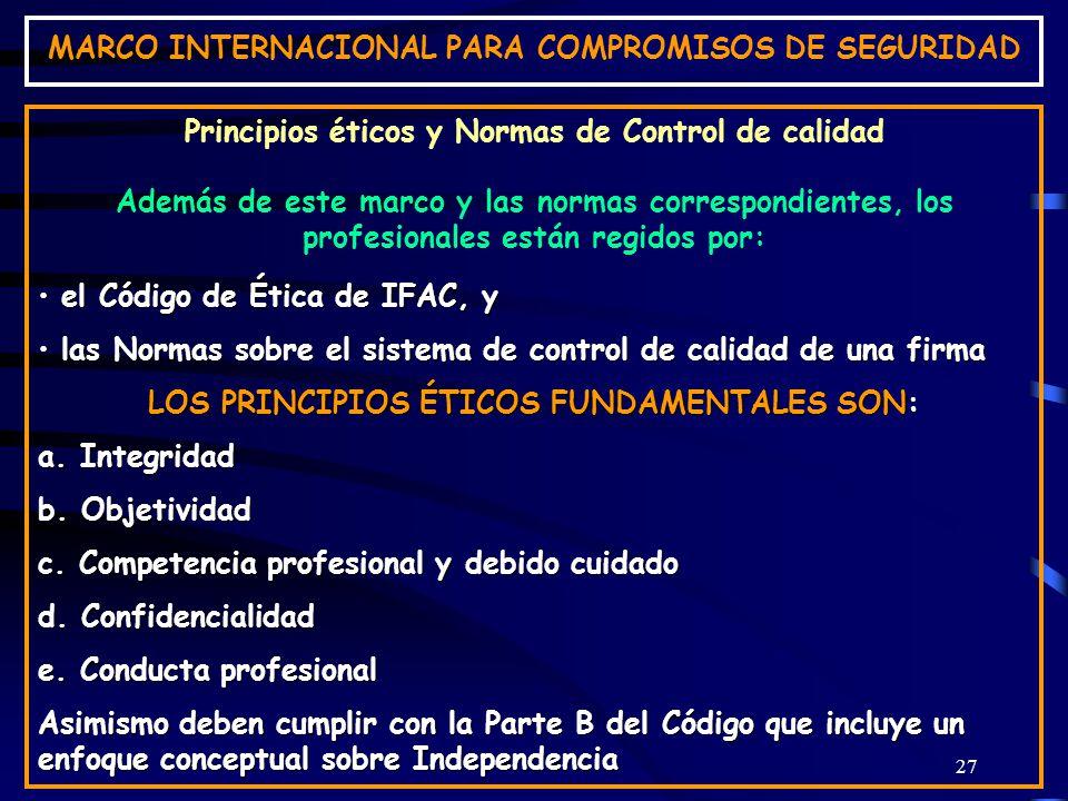 27 MARCO INTERNACIONAL PARA COMPROMISOS DE SEGURIDAD Principios éticos y Normas de Control de calidad Además de este marco y las normas correspondientes, los profesionales están regidos por: el Código de Ética de IFAC, y el Código de Ética de IFAC, y las Normas sobre el sistema de control de calidad de una firma las Normas sobre el sistema de control de calidad de una firma LOS PRINCIPIOS ÉTICOS FUNDAMENTALES SON: a.