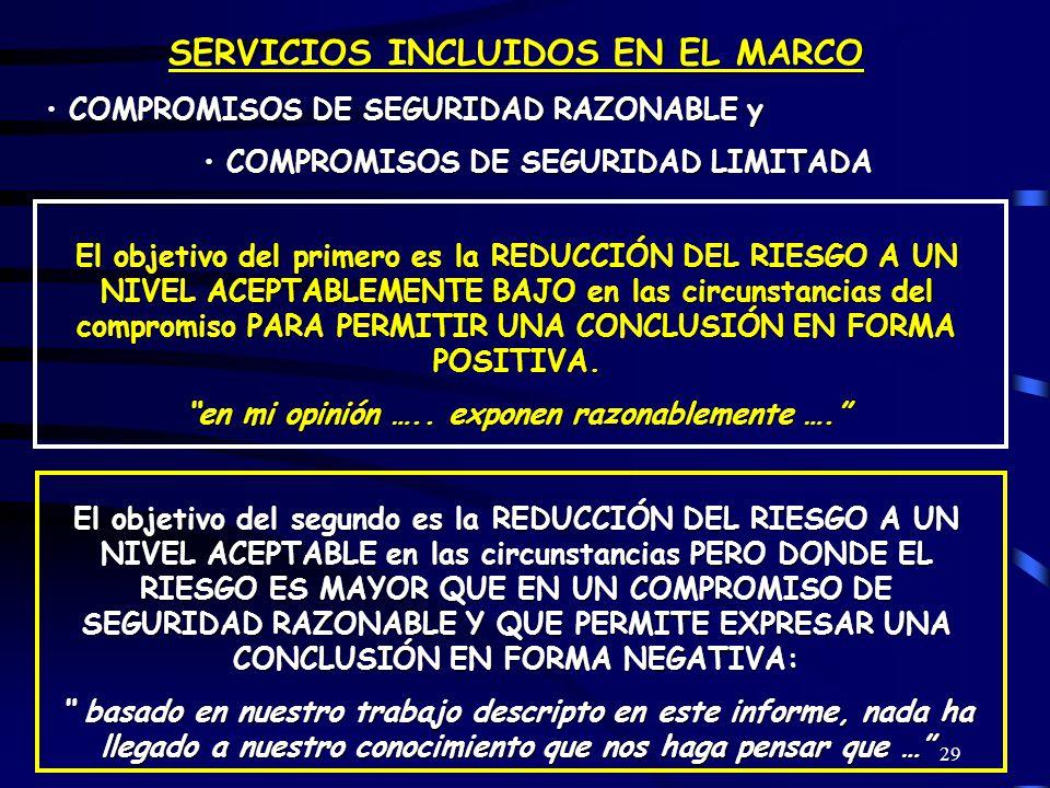 29 SERVICIOS INCLUIDOS EN EL MARCO COMPROMISOS DE SEGURIDAD RAZONABLE y COMPROMISOS DE SEGURIDAD RAZONABLE y COMPROMISOS DE SEGURIDAD LIMITADA COMPROMISOS DE SEGURIDAD LIMITADA El objetivo del primero es la REDUCCIÓN DEL RIESGO A UN NIVEL ACEPTABLEMENTE BAJO en las circunstancias del compromiso PARA PERMITIR UNA CONCLUSIÓN EN FORMA POSITIVA.