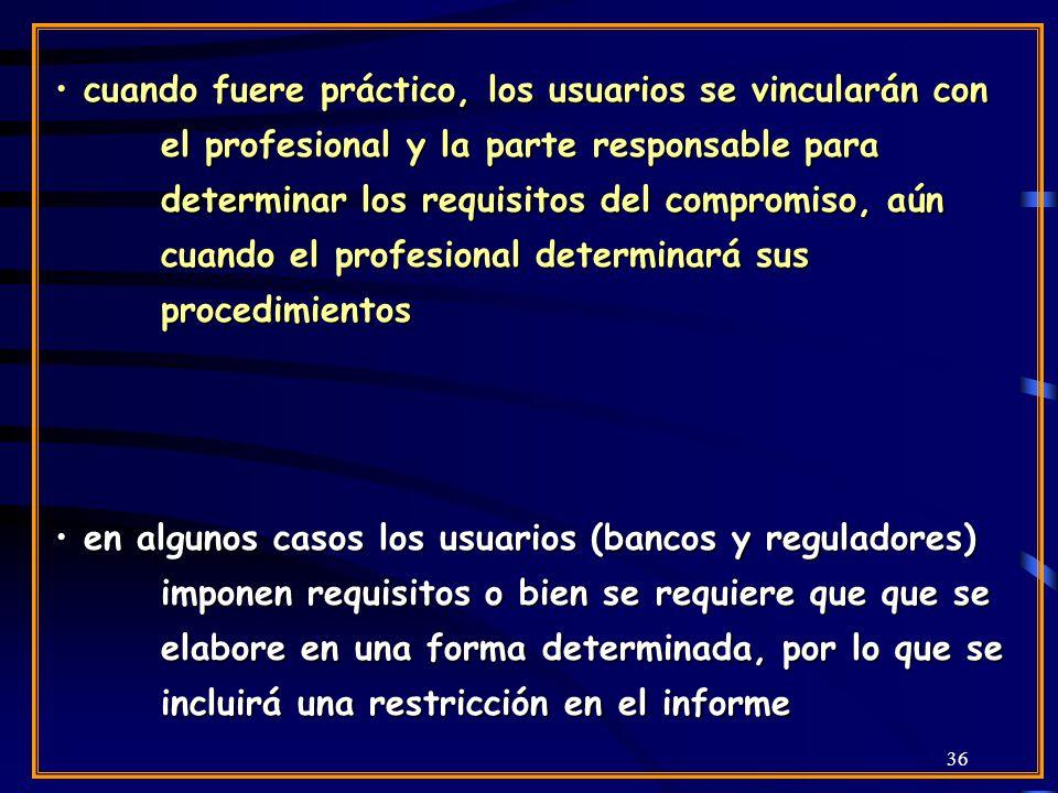36 cuando fuere práctico, los usuarios se vincularán con el profesional y la parte responsable para determinar los requisitos del compromiso, aún cuando el profesional determinará sus procedimientos cuando fuere práctico, los usuarios se vincularán con el profesional y la parte responsable para determinar los requisitos del compromiso, aún cuando el profesional determinará sus procedimientos en algunos casos los usuarios (bancos y reguladores) imponen requisitos o bien se requiere que que se elabore en una forma determinada, por lo que se incluirá una restricción en el informe en algunos casos los usuarios (bancos y reguladores) imponen requisitos o bien se requiere que que se elabore en una forma determinada, por lo que se incluirá una restricción en el informe
