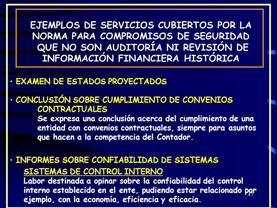 47 EJEMPLOS DE SERVICIOS CUBIERTOS POR LA NORMA PARA COMPROMISOS DE SEGURIDAD QUE NO SON AUDITORÍA NI REVISIÓN DE INFORMACIÓN FINANCIERA HISTÓRICA QUE NO SON AUDITORÍA NI REVISIÓN DE INFORMACIÓN FINANCIERA HISTÓRICA EXAMEN DE ESTADOS PROYECTADOS CONCLUSIÓN SOBRE CUMPLIMIENTO DE CONVENIOS CONTRACTUALES Se expresa una conclusión acerca del cumplimiento de una entidad con convenios contractuales, siempre para asuntos que hacen a la competencia del Contador.