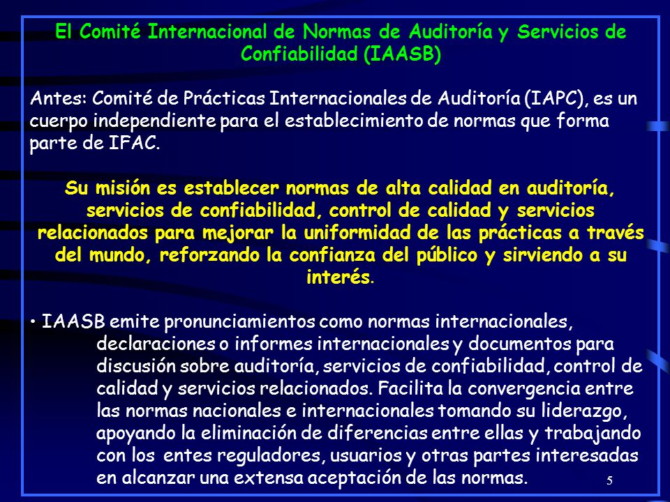5 El Comité Internacional de Normas de Auditoría y Servicios de Confiabilidad (IAASB) Antes: Comité de Prácticas Internacionales de Auditoría (IAPC), es un cuerpo independiente para el establecimiento de normas que forma parte de IFAC.