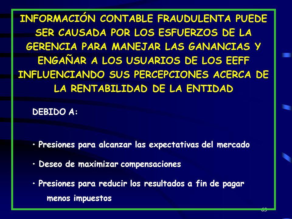 63 INFORMACIÓN CONTABLE FRAUDULENTA PUEDE SER CAUSADA POR LOS ESFUERZOS DE LA GERENCIA PARA MANEJAR LAS GANANCIAS Y ENGAÑAR A LOS USUARIOS DE LOS EEFF INFLUENCIANDO SUS PERCEPCIONES ACERCA DE LA RENTABILIDAD DE LA ENTIDAD DEBIDO A: Presiones para alcanzar las expectativas del mercado Deseo de maximizar compensaciones Presiones para reducir los resultados a fin de pagar menos impuestos