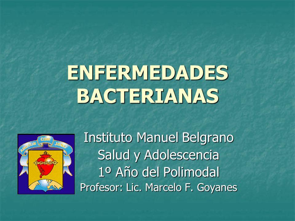 ENFERMEDADES BACTERIANAS Instituto Manuel Belgrano Salud y Adolescencia 1º Año del Polimodal Profesor: Lic. Marcelo F. Goyanes