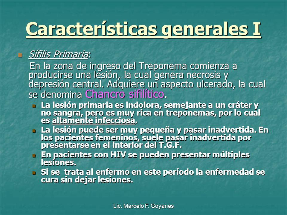 Lic. Marcelo F. Goyanes Características generales I Sífilis Primaria: Sífilis Primaria: En la zona de ingreso del Treponema comienza a producirse una