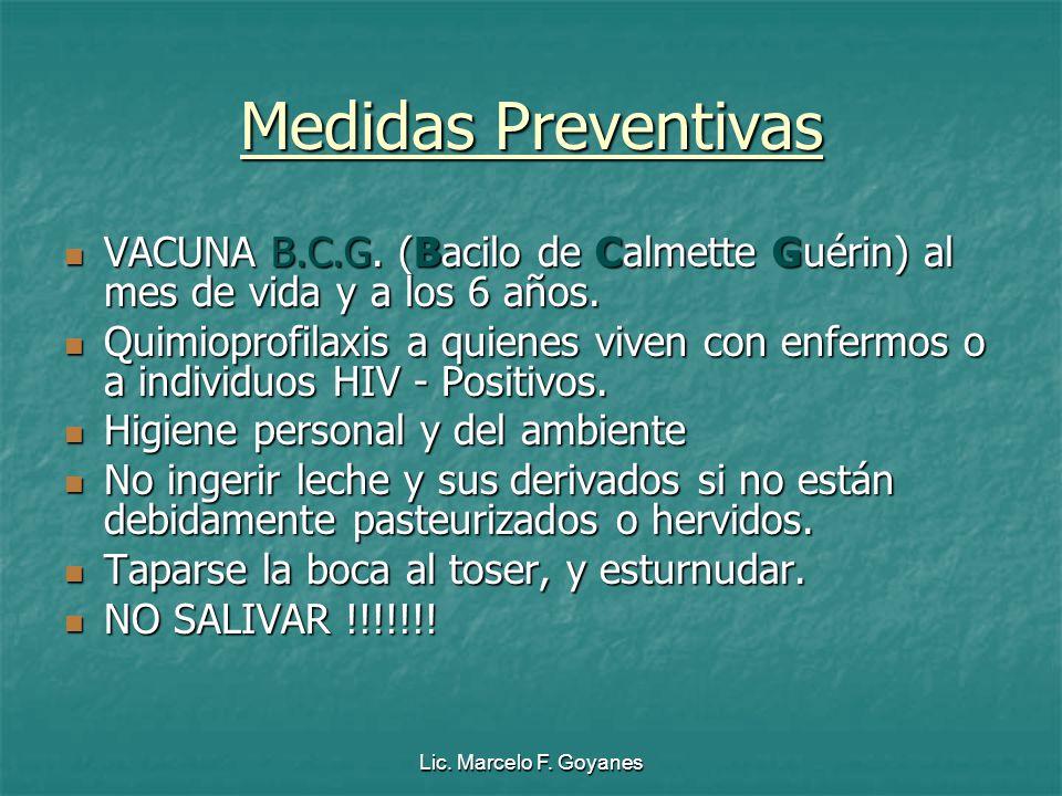 Lic. Marcelo F. Goyanes Medidas Preventivas VACUNA B.C.G. (Bacilo de Calmette Guérin) al mes de vida y a los 6 años. Quimioprofilaxis a quienes viven