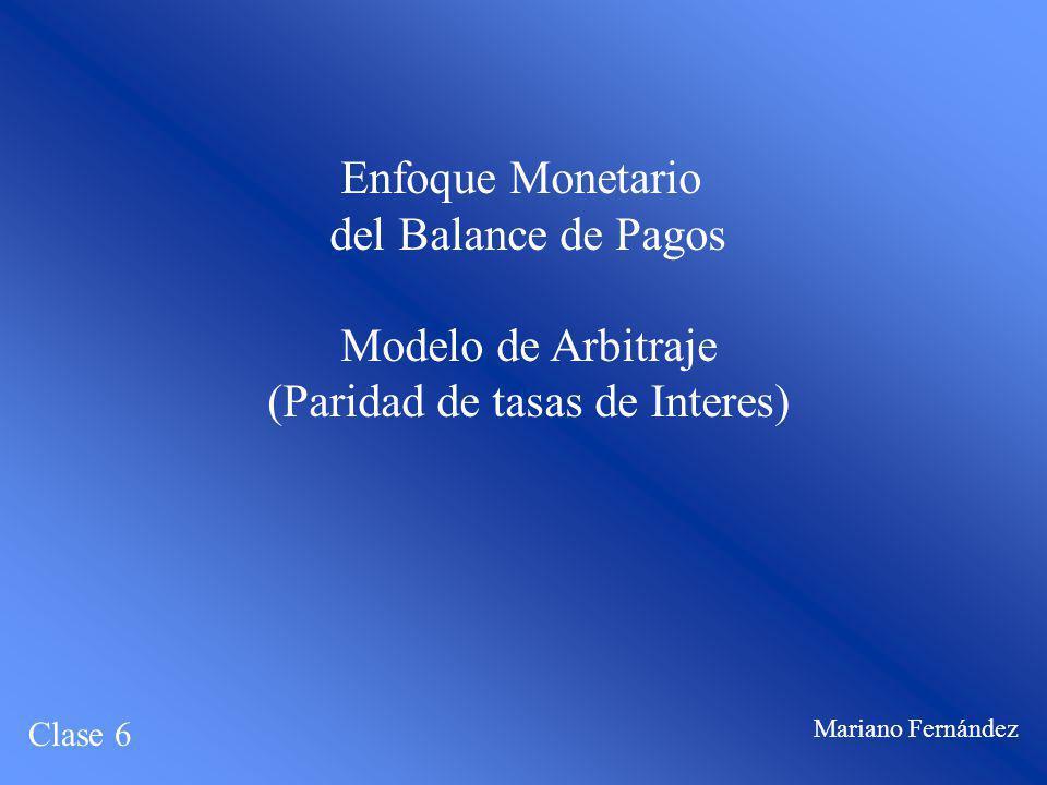 Enfoque Monetario del Balance de Pagos Modelo de Arbitraje (Paridad de tasas de Interes) Clase 6 Mariano Fernández