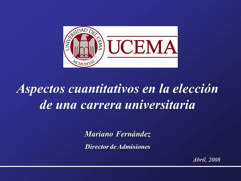Aspectos cuantitativos en la elección de una carrera universitaria Mariano Fernández Director de Admisiones Abril, 2008