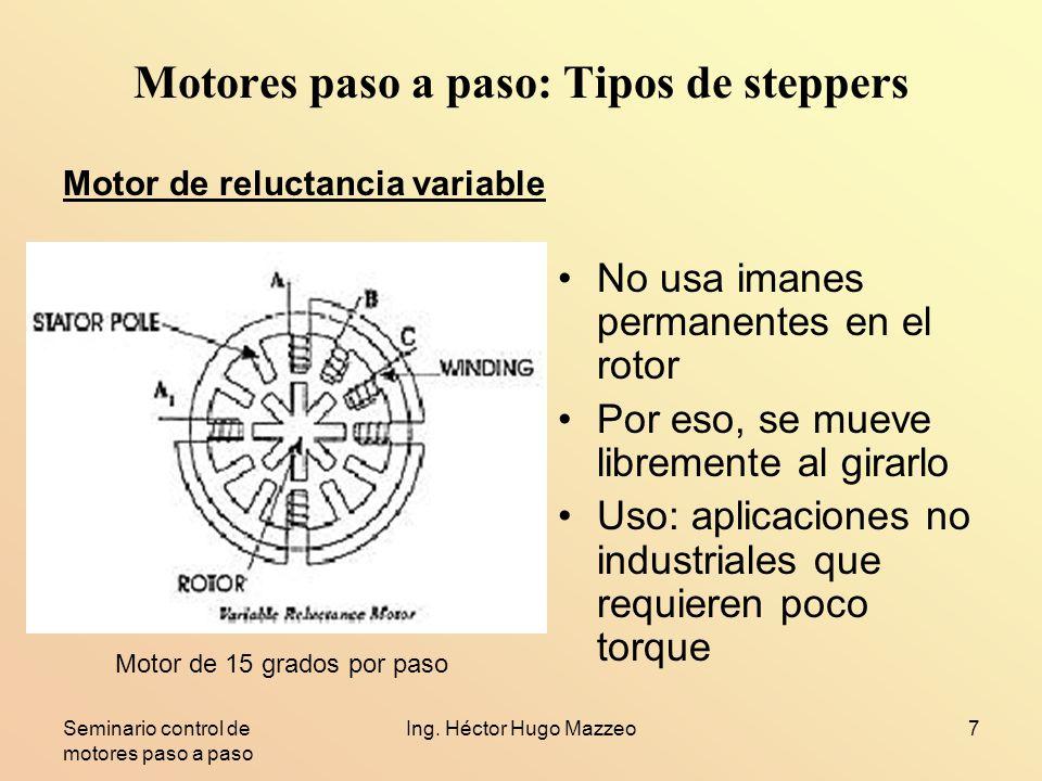 Seminario control de motores paso a paso Ing. Héctor Hugo Mazzeo7 Motores paso a paso: Tipos de steppers No usa imanes permanentes en el rotor Por eso
