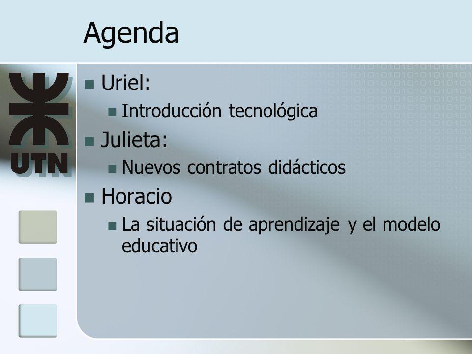 Agenda Uriel: Introducción tecnológica Julieta: Nuevos contratos didácticos Horacio La situación de aprendizaje y el modelo educativo