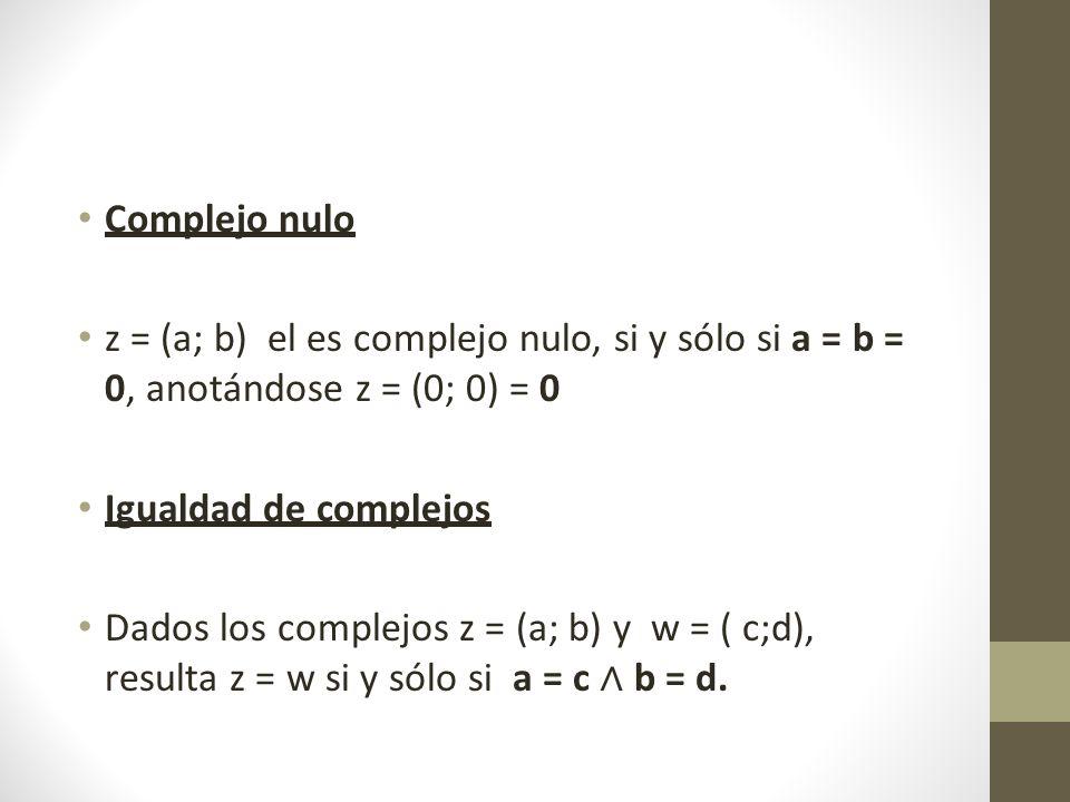 Complejo nulo z = (a; b) el es complejo nulo, si y sólo si a = b = 0, anotándose z = (0; 0) = 0 Igualdad de complejos Dados los complejos z = (a; b) y w = ( c;d), resulta z = w si y sólo si a = c b = d.