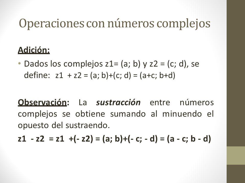 Operaciones con números complejos Adición: Dados los complejos z1= (a; b) y z2 = (c; d), se define: z1 + z2 = (a; b)+(c; d) = (a+c; b+d) Observación: La sustracción entre números complejos se obtiene sumando al minuendo el opuesto del sustraendo.