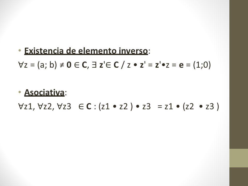 Existencia de elemento inverso: z = (a; b) 0 C, z C / z z = z z = e = (1;0) Asociativa: z1, z2, z3 C : (z1 z2 ) z3 = z1 (z2 z3 )