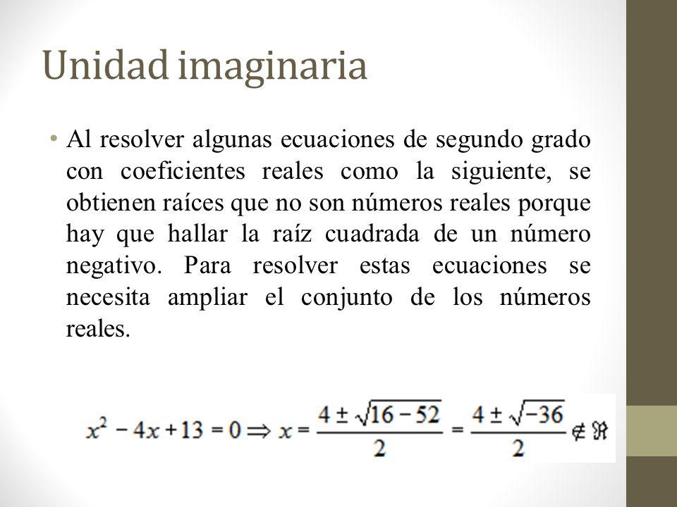 Unidad imaginaria Al resolver algunas ecuaciones de segundo grado con coeficientes reales como la siguiente, se obtienen raíces que no son números reales porque hay que hallar la raíz cuadrada de un número negativo.