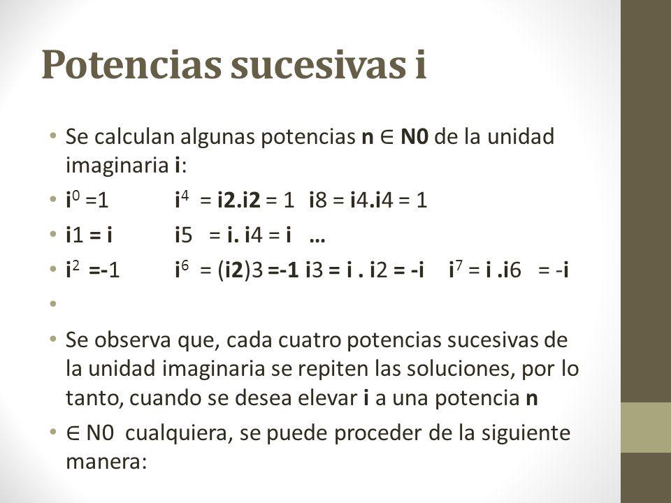 Potencias sucesivas i Se calculan algunas potencias n N0 de la unidad imaginaria i: i 0 =1i 4 = i2.i2 = 1i8 = i4.i4 = 1 i1 = ii5 = i.