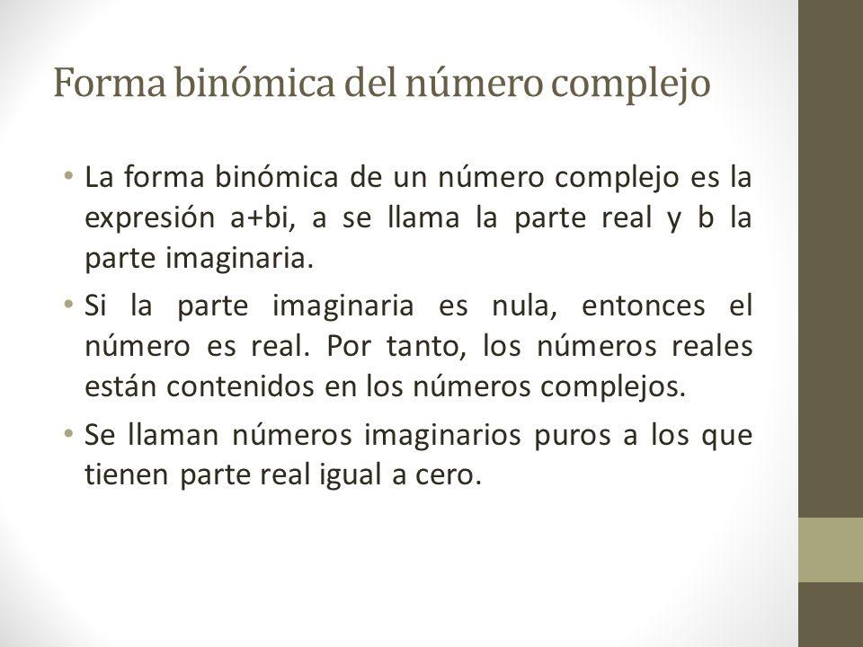Forma binómica del número complejo La forma binómica de un número complejo es la expresión a+bi, a se llama la parte real y b la parte imaginaria.