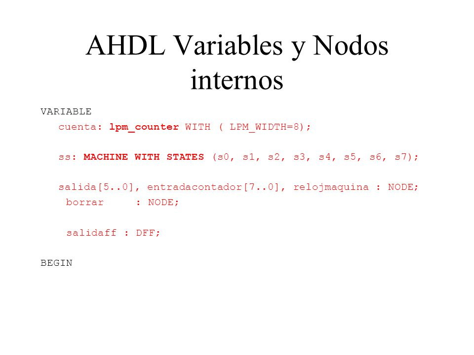 AHDL Variables y Nodos internos VARIABLE cuenta: lpm_counter WITH ( LPM_WIDTH=8); ss: MACHINE WITH STATES (s0, s1, s2, s3, s4, s5, s6, s7); salida[5..