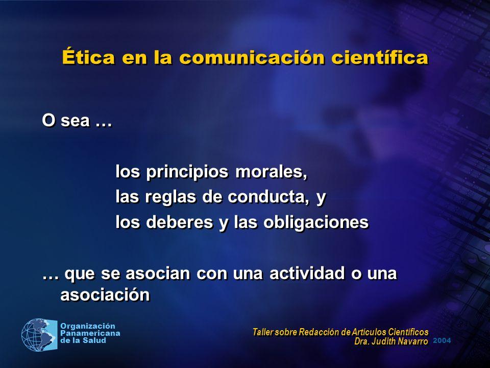 2004 Organización Panamericana de la Salud Ética en la comunicación científica O sea … los principios morales, las reglas de conducta, y los deberes y