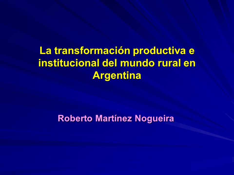 La transformación productiva e institucional del mundo rural en Argentina Roberto Martínez Nogueira